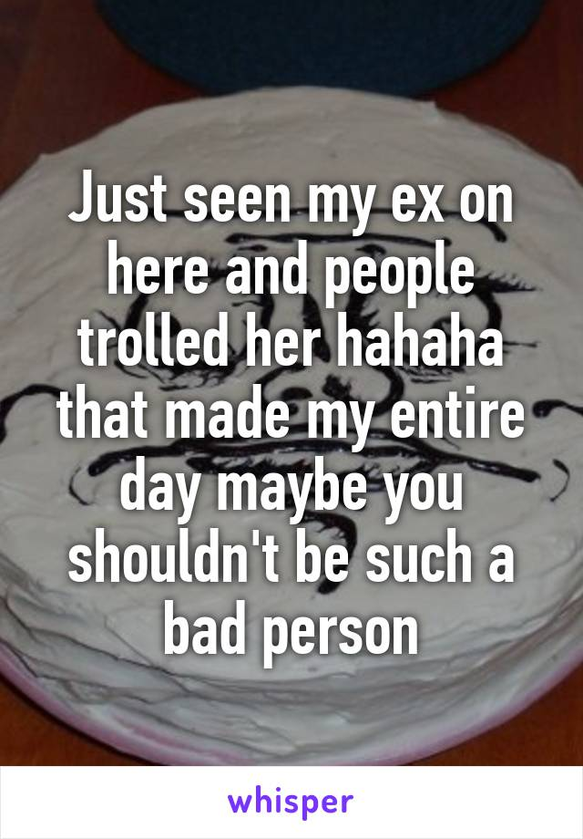 Just seen my ex on here and people trolled her hahaha that made my entire day maybe you shouldn't be such a bad person