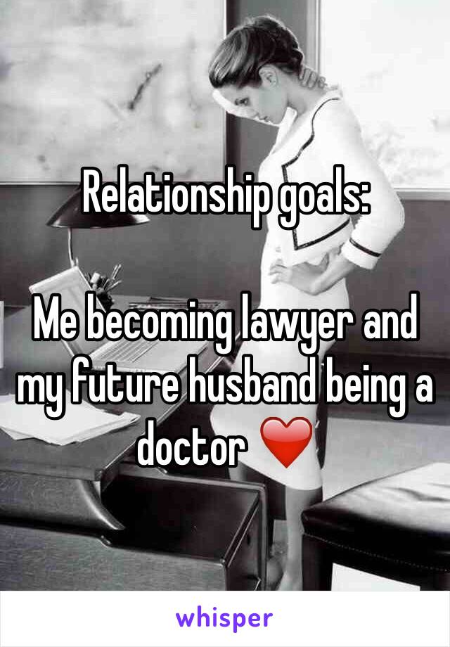 Relationship goals:  Me becoming lawyer and my future husband being a doctor ❤️