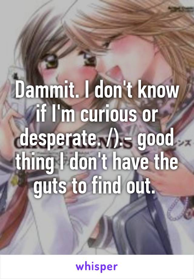 Dammit. I don't know if I'm curious or desperate. /).- good thing I don't have the guts to find out.