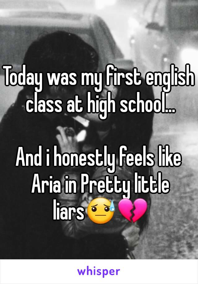 Today was my first english class at high school...  And i honestly feels like Aria in Pretty little liars😓💔