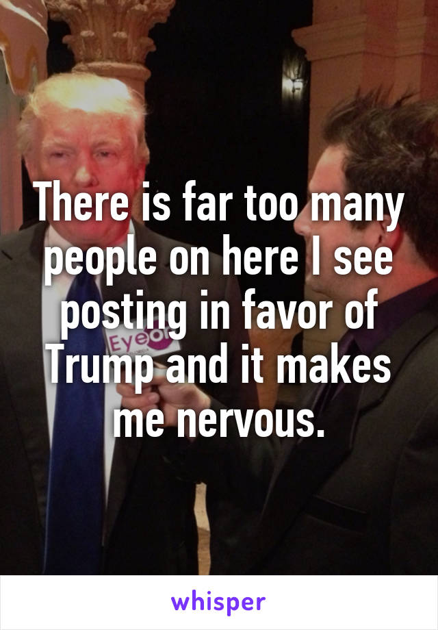 There is far too many people on here I see posting in favor of Trump and it makes me nervous.