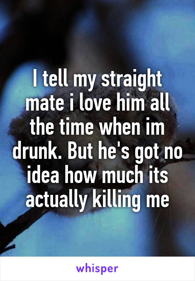 I tell my straight mate i love him all the time when im drunk. But he's got no idea how much its actually killing me