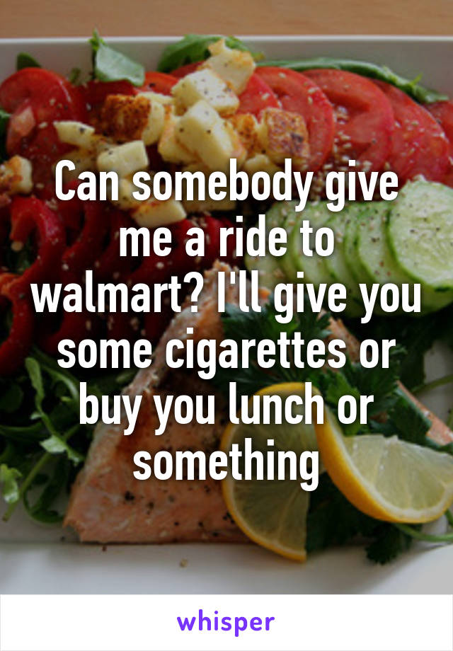 Can somebody give me a ride to walmart? I'll give you some cigarettes or buy you lunch or something