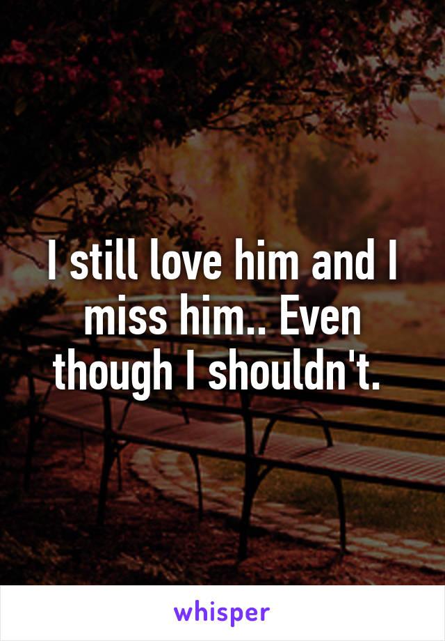 I still love him and I miss him.. Even though I shouldn't.