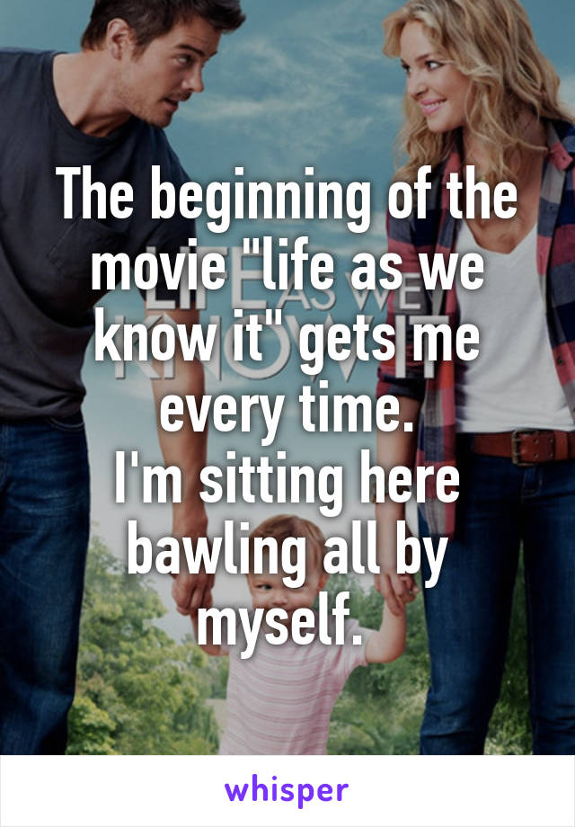 """The beginning of the movie """"life as we know it"""" gets me every time. I'm sitting here bawling all by myself."""