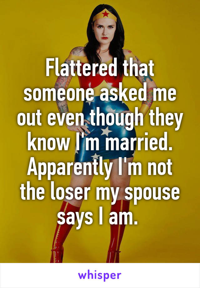 Flattered that someone asked me out even though they know I'm married. Apparently I'm not the loser my spouse says I am.
