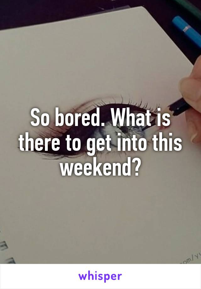 So bored. What is there to get into this weekend?