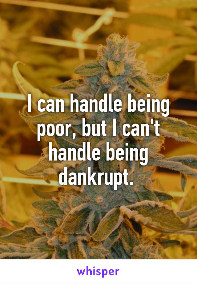I can handle being poor, but I can't handle being dankrupt.