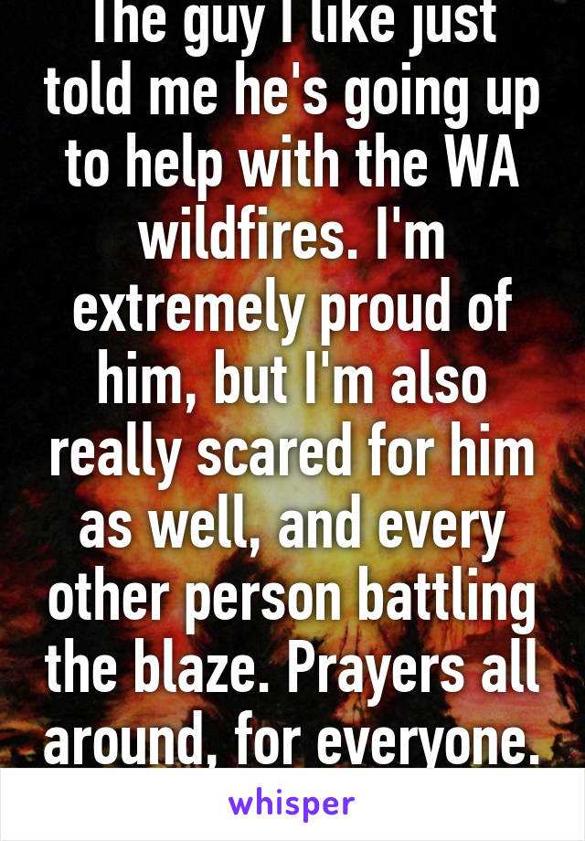 The guy I like just told me he's going up to help with the WA wildfires. I'm extremely proud of him, but I'm also really scared for him as well, and every other person battling the blaze. Prayers all around, for everyone.