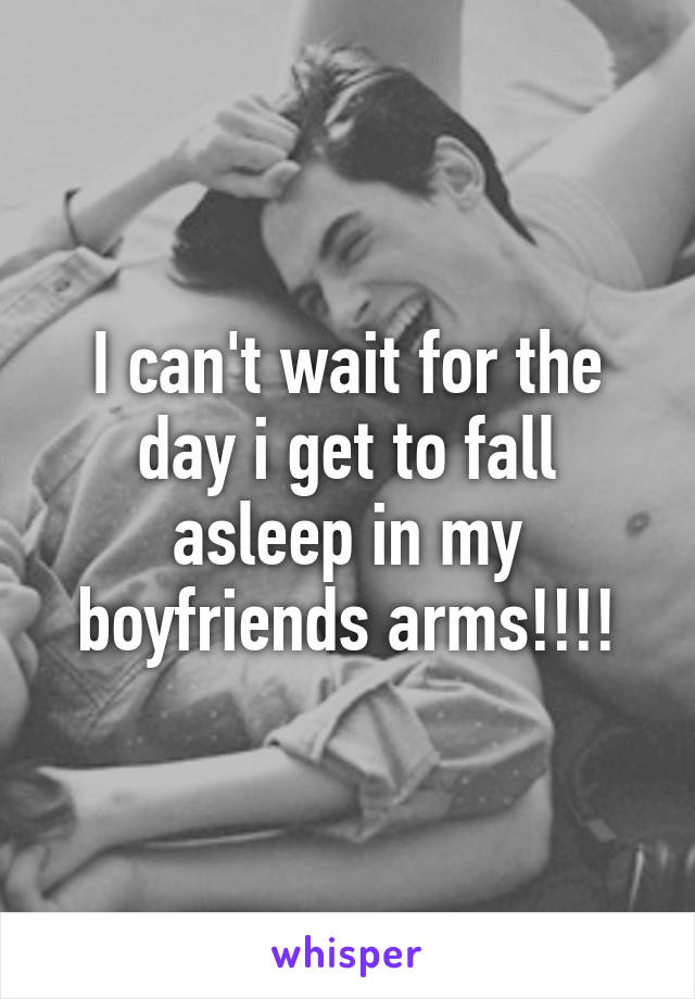 I can't wait for the day i get to fall asleep in my boyfriends arms!!!!