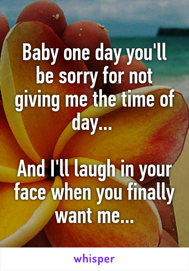 Baby one day you'll be sorry for not giving me the time of day...   And I'll laugh in your face when you finally want me...