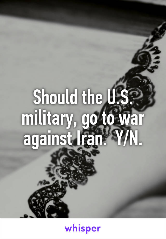 Should the U.S. military, go to war against Iran.  Y/N.