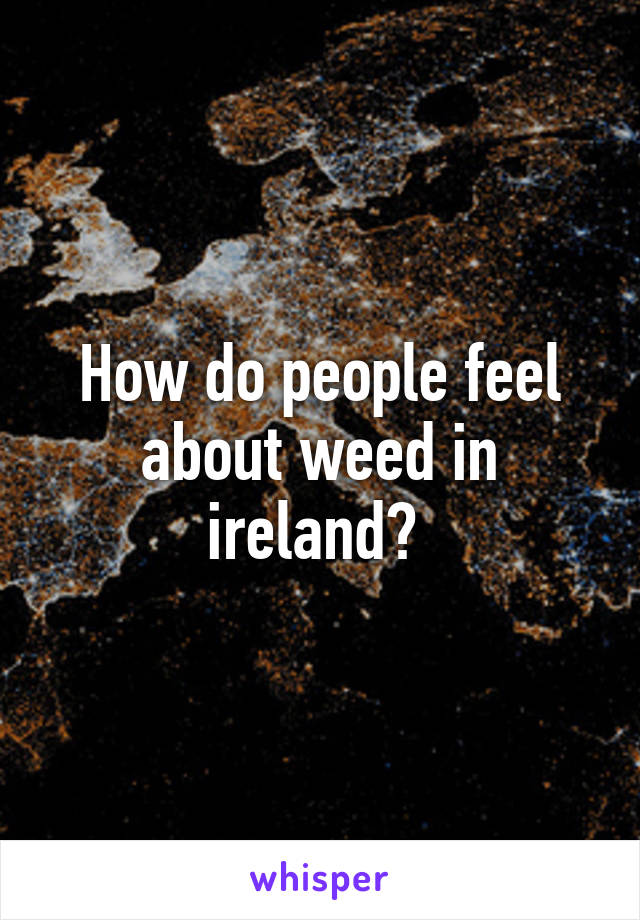 How do people feel about weed in ireland?