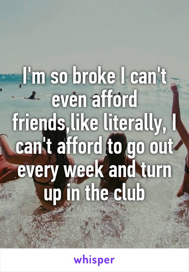I'm so broke I can't even afford friends,like literally, I can't afford to go out every week and turn up in the club