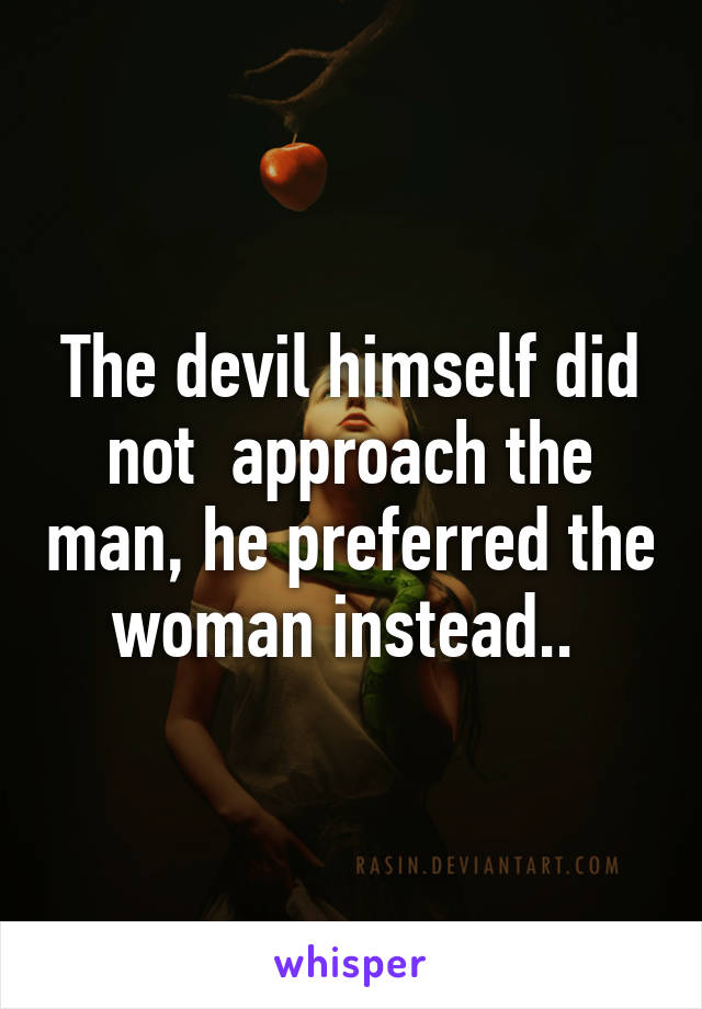 The devil himself did not  approach the man, he preferred the woman instead..