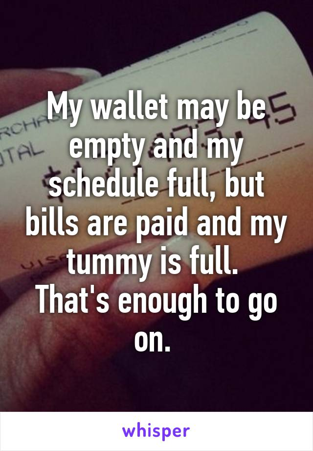 My wallet may be empty and my schedule full, but bills are paid and my tummy is full.  That's enough to go on.