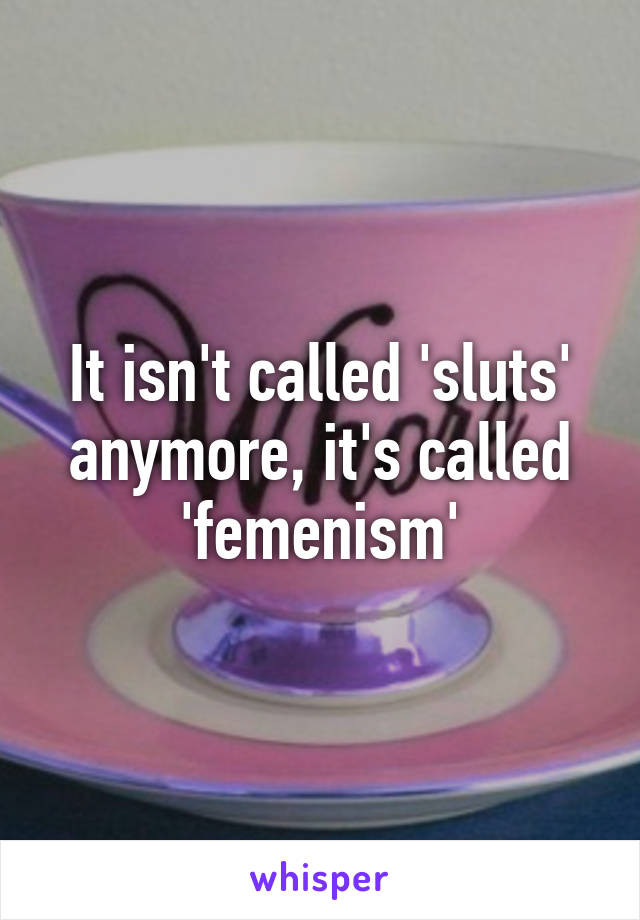 It isn't called 'sluts' anymore, it's called 'femenism'