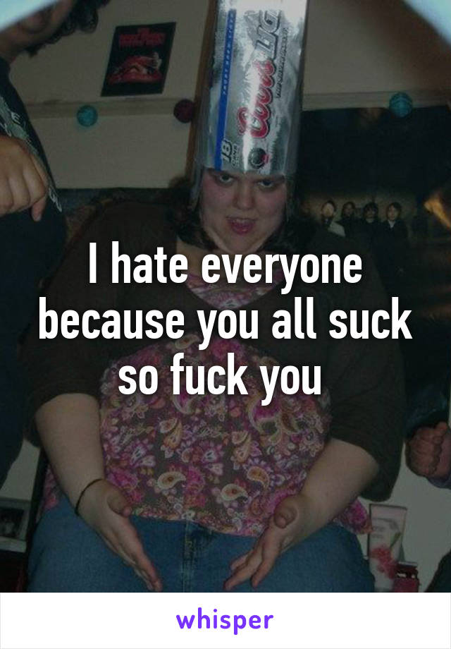 I hate everyone because you all suck so fuck you