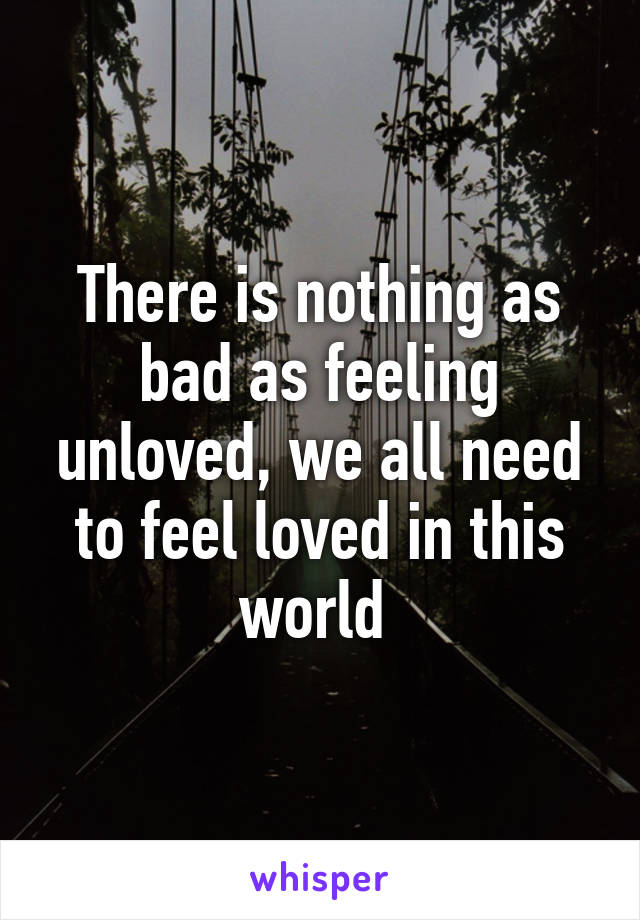 There is nothing as bad as feeling unloved, we all need to feel loved in this world
