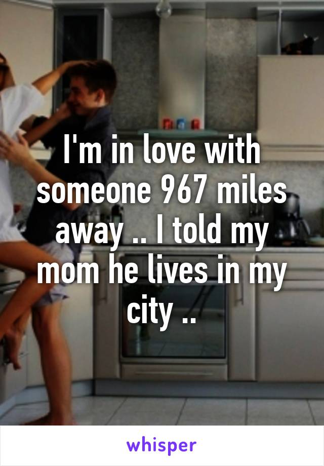 I'm in love with someone 967 miles away .. I told my mom he lives in my city ..