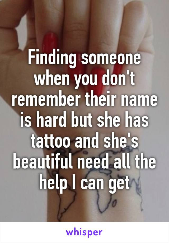Finding someone when you don't remember their name is hard but she has tattoo and she's beautiful need all the help I can get