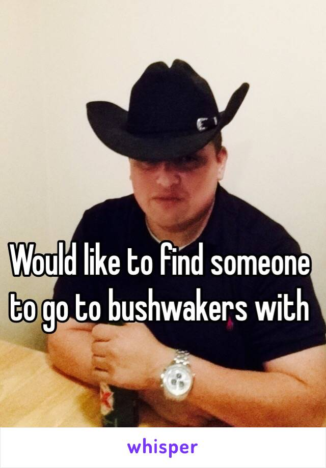 Would like to find someone to go to bushwakers with