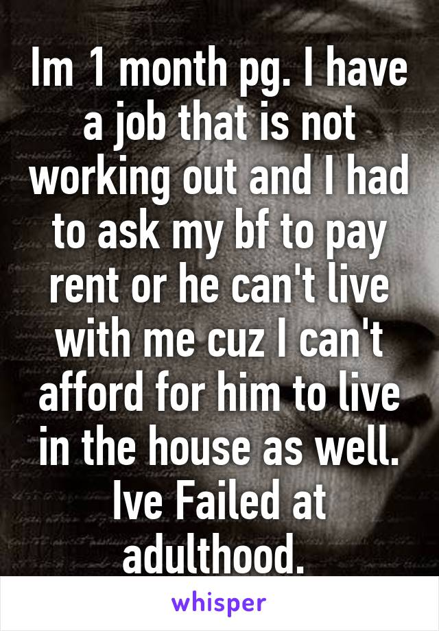 Im 1 month pg. I have a job that is not working out and I had to ask my bf to pay rent or he can't live with me cuz I can't afford for him to live in the house as well. Ive Failed at adulthood.