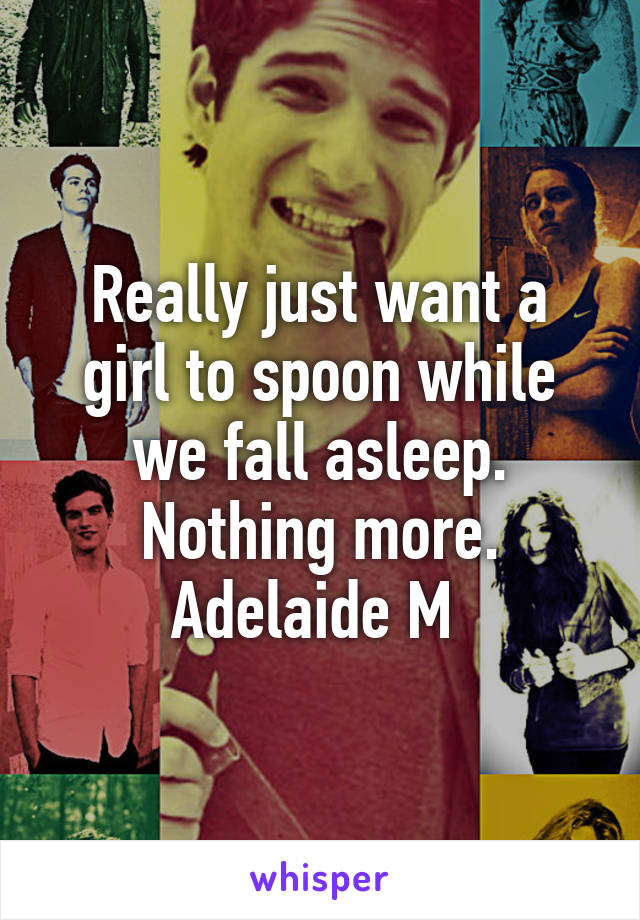 Really just want a girl to spoon while we fall asleep. Nothing more. Adelaide M