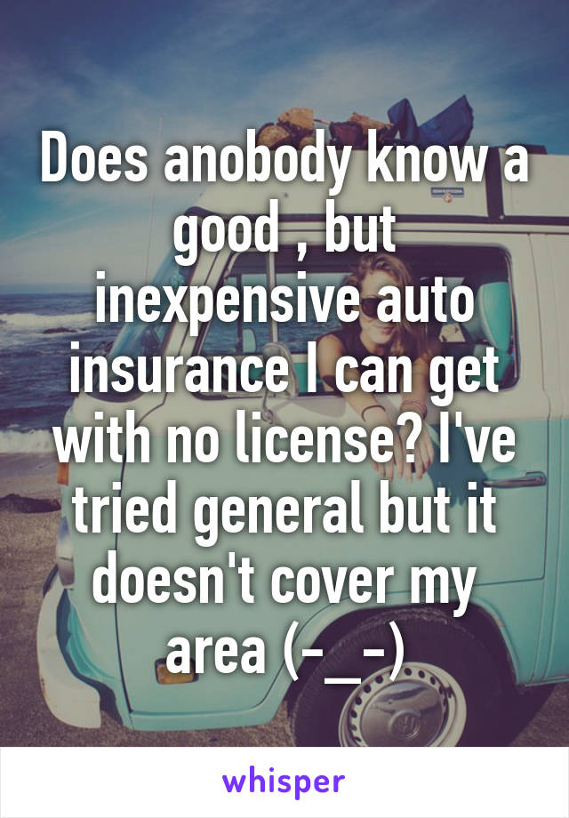Does anobody know a good , but inexpensive auto insurance I can get with no license? I've tried general but it doesn't cover my area (-_-)