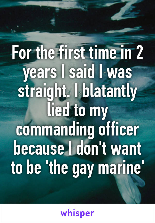 For the first time in 2 years I said I was straight. I blatantly lied to my commanding officer because I don't want to be 'the gay marine'