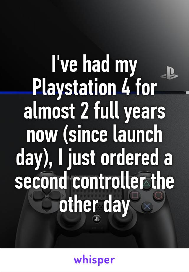 I've had my Playstation 4 for almost 2 full years now (since launch day), I just ordered a second controller the other day