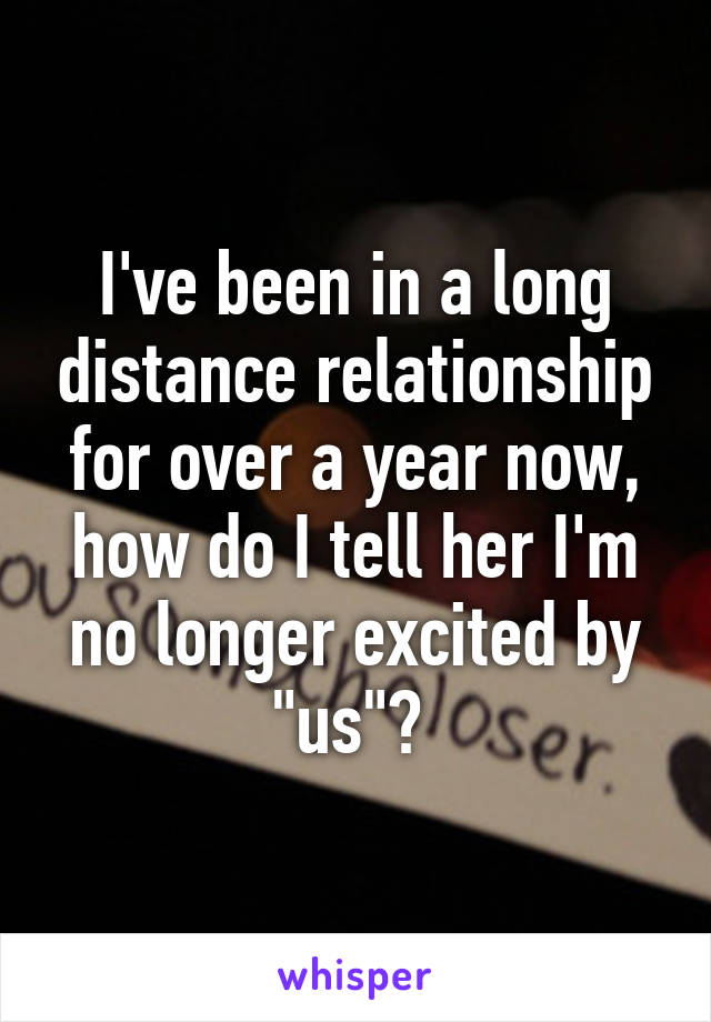 """I've been in a long distance relationship for over a year now, how do I tell her I'm no longer excited by """"us""""?"""