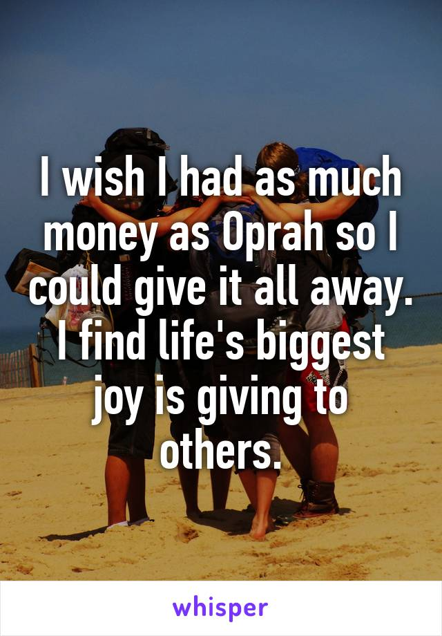 I wish I had as much money as Oprah so I could give it all away. I find life's biggest joy is giving to others.