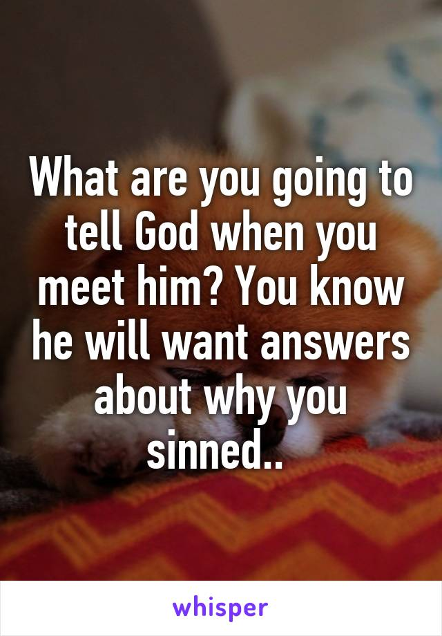 What are you going to tell God when you meet him? You know he will want answers about why you sinned..