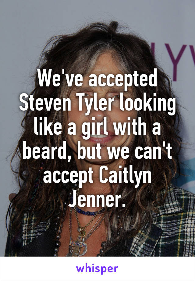 We've accepted Steven Tyler looking like a girl with a beard, but we can't accept Caitlyn Jenner.