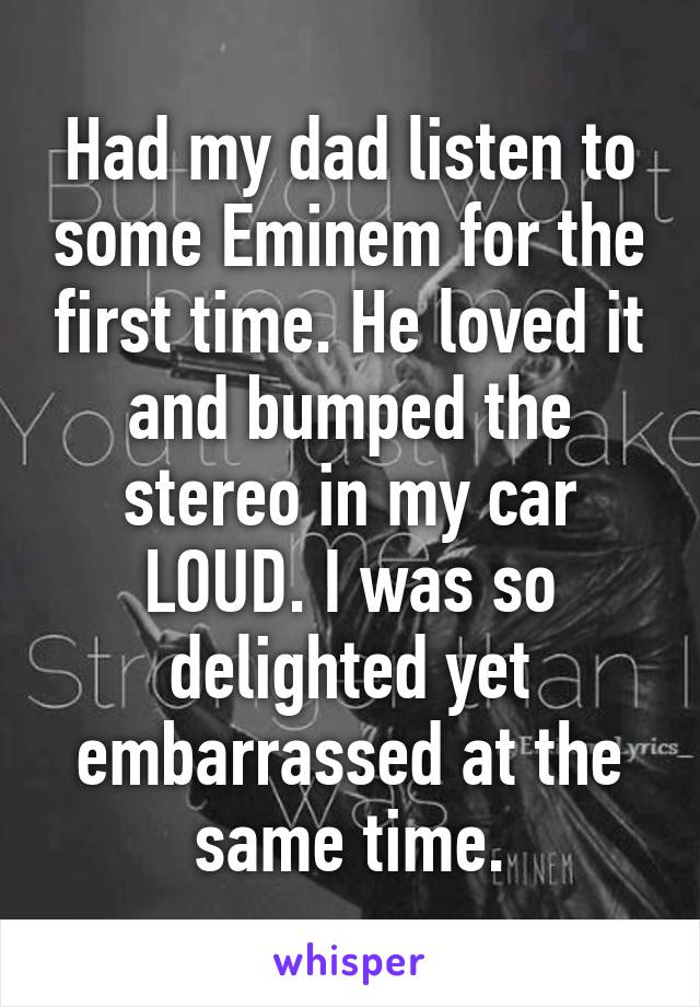 Had my dad listen to some Eminem for the first time. He loved it and bumped the stereo in my car LOUD. I was so delighted yet embarrassed at the same time.