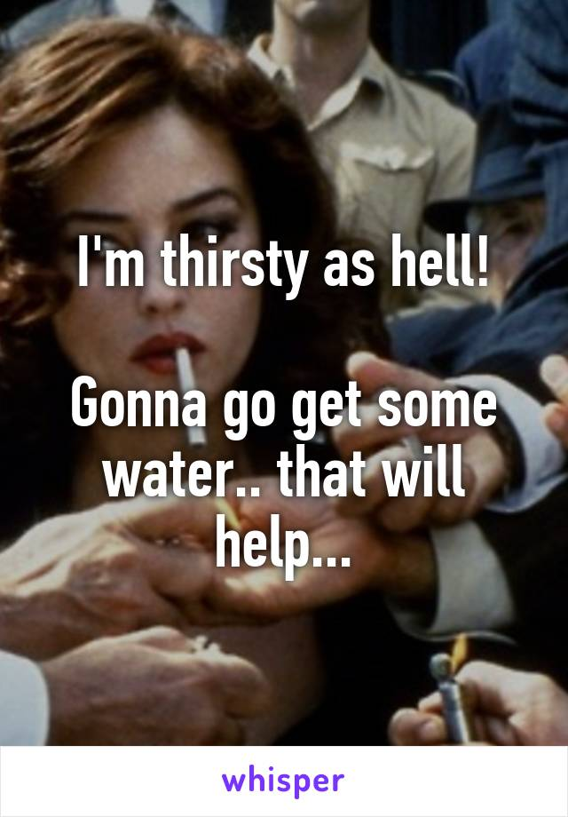 I'm thirsty as hell!  Gonna go get some water.. that will help...