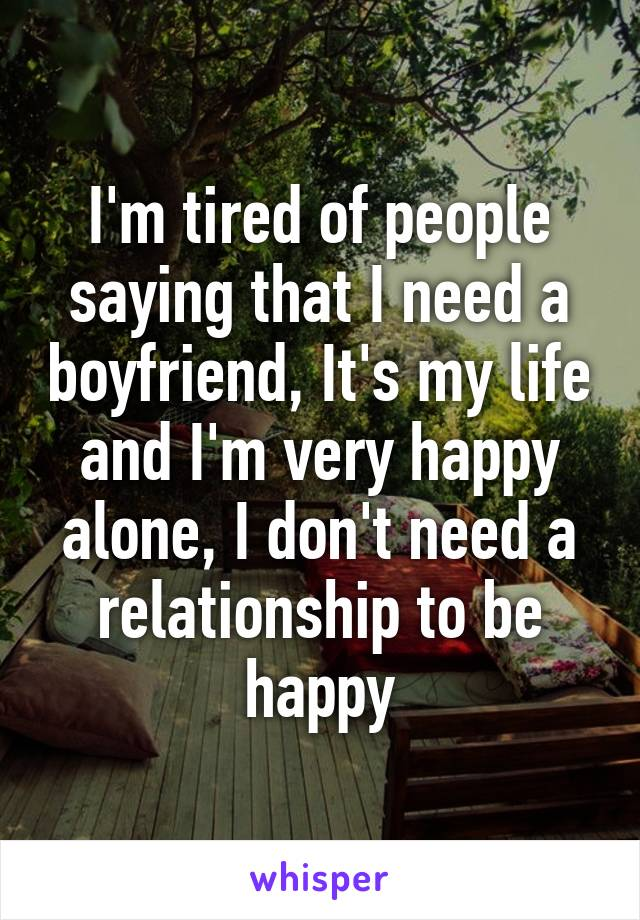 I'm tired of people saying that I need a boyfriend, It's my life and I'm very happy alone, I don't need a relationship to be happy