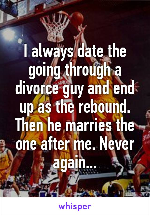 I always date the going through a divorce guy and end up as the rebound. Then he marries the one after me. Never again...