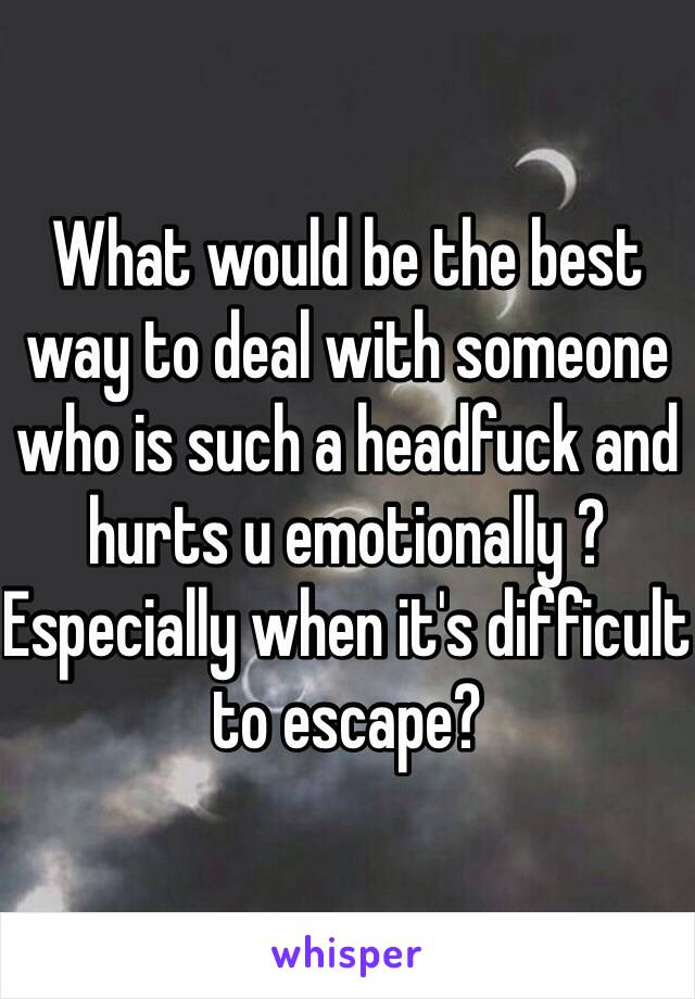 What would be the best way to deal with someone who is such a headfuck and hurts u emotionally ? Especially when it's difficult to escape?