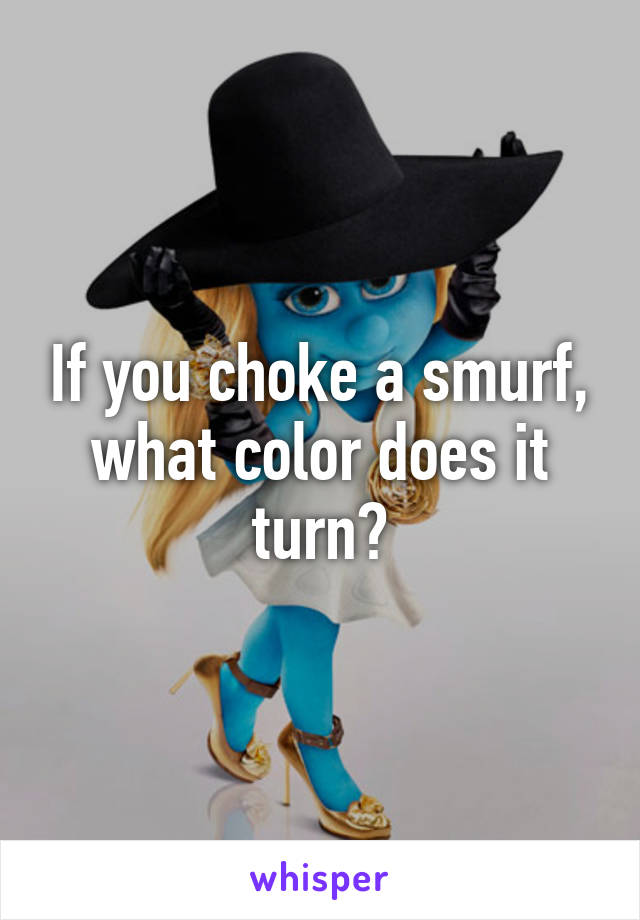 If you choke a smurf, what color does it turn?