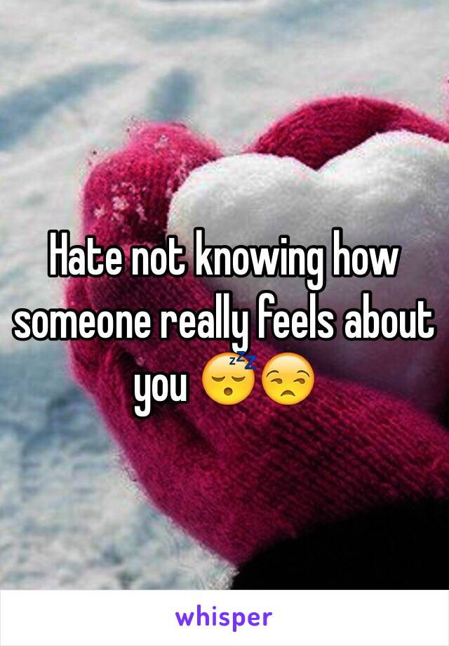 Hate not knowing how someone really feels about you 😴😒