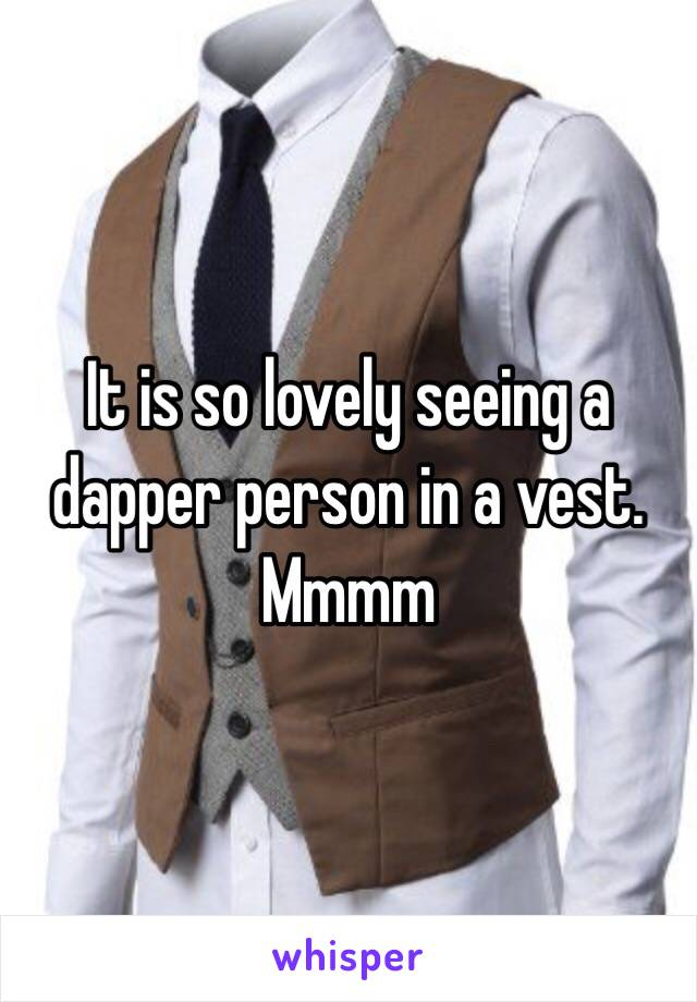 It is so lovely seeing a dapper person in a vest. Mmmm