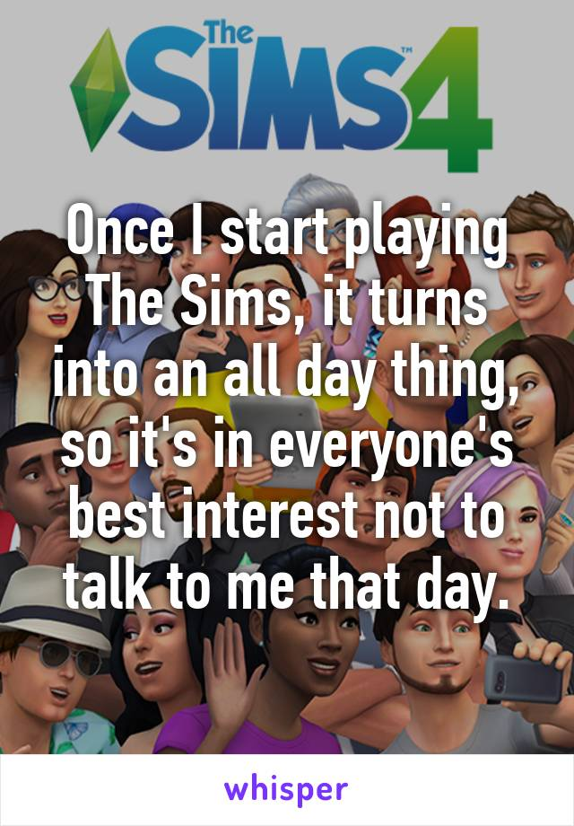 Once I start playing The Sims, it turns into an all day thing, so it's in everyone's best interest not to talk to me that day.