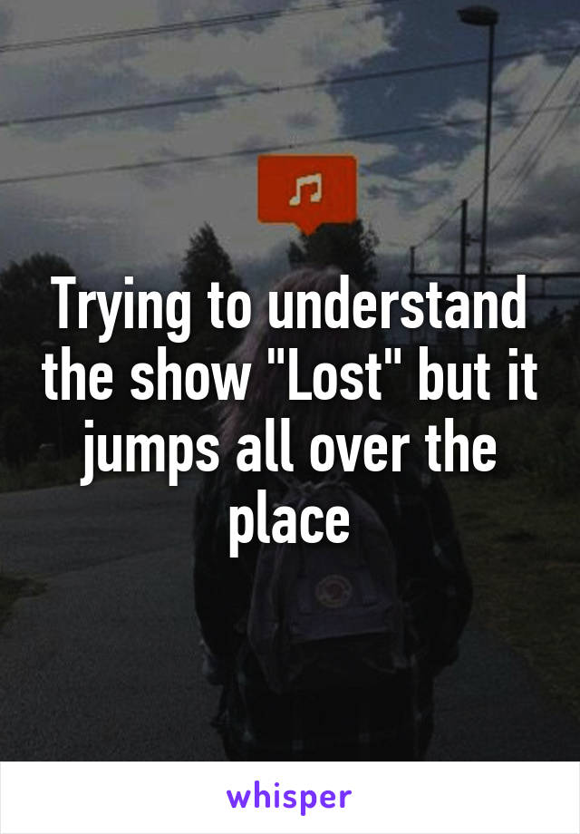 """Trying to understand the show """"Lost"""" but it jumps all over the place"""