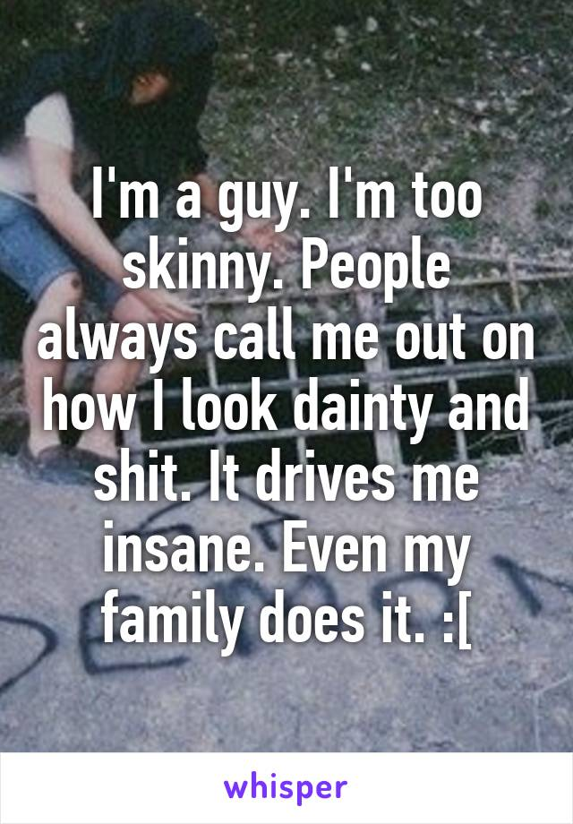 I'm a guy. I'm too skinny. People always call me out on how I look dainty and shit. It drives me insane. Even my family does it. :[