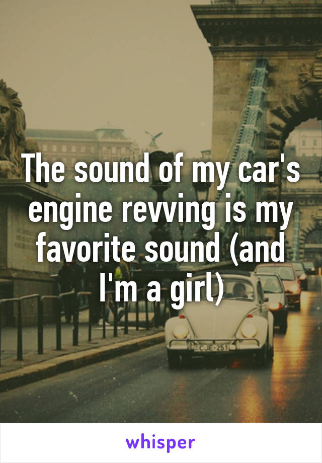 The sound of my car's engine revving is my favorite sound (and I'm a girl)