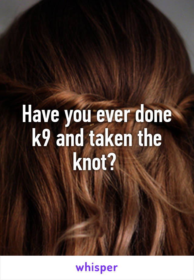 Have you ever done k9 and taken the knot?