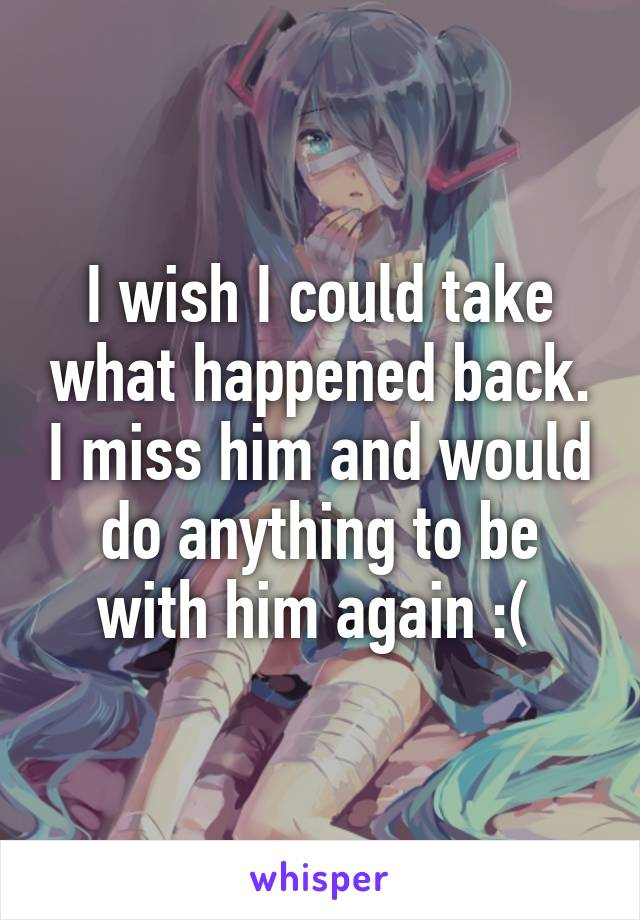I wish I could take what happened back. I miss him and would do anything to be with him again :(
