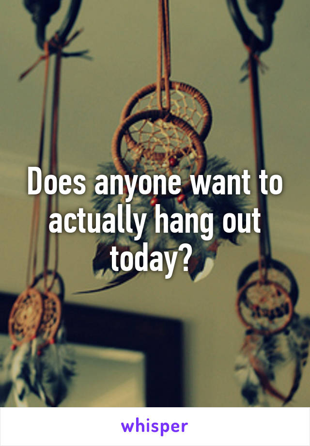 Does anyone want to actually hang out today?